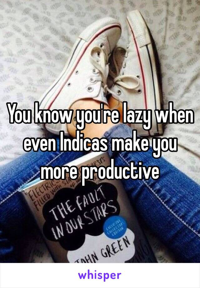You know you're lazy when even Indicas make you more productive