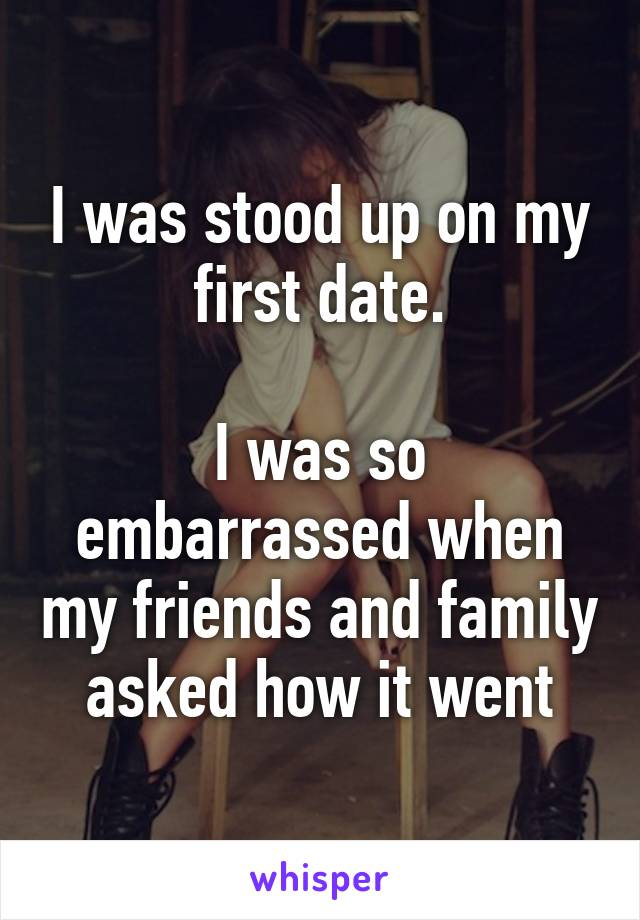 I was stood up on my first date.  I was so embarrassed when my friends and family asked how it went