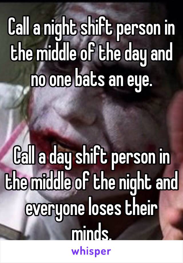 Call a night shift person in the middle of the day and no one bats an eye.   Call a day shift person in the middle of the night and everyone loses their minds.