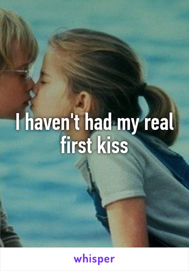 I haven't had my real first kiss