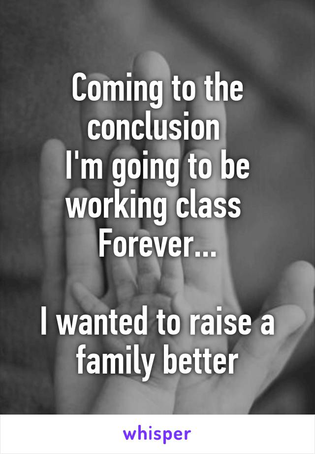 Coming to the conclusion  I'm going to be working class  Forever...  I wanted to raise a family better