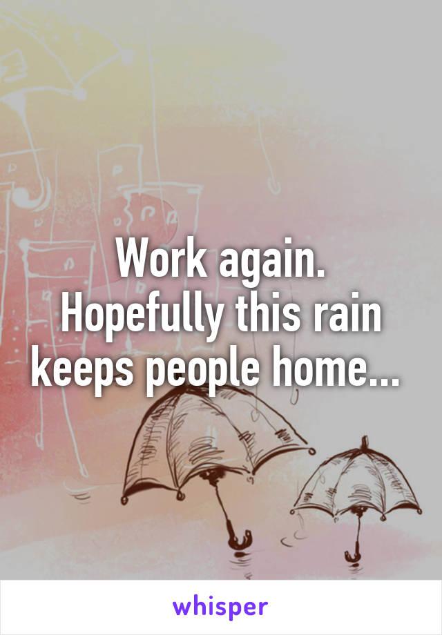 Work again. Hopefully this rain keeps people home...