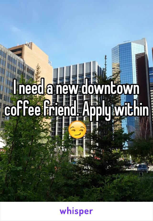I need a new downtown coffee friend. Apply within 😏