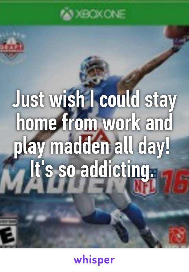 Just wish I could stay home from work and play madden all day!  It's so addicting.