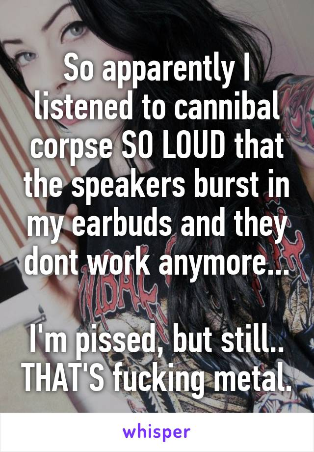 So apparently I listened to cannibal corpse SO LOUD that the speakers burst in my earbuds and they dont work anymore...  I'm pissed, but still.. THAT'S fucking metal.