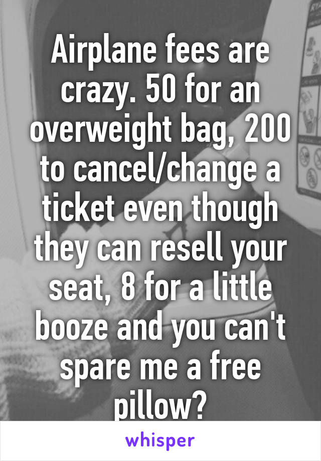 Airplane fees are crazy. 50 for an overweight bag, 200 to cancel/change a ticket even though they can resell your seat, 8 for a little booze and you can't spare me a free pillow?