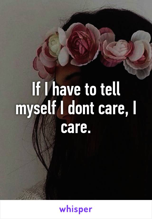 If I have to tell myself I dont care, I care.