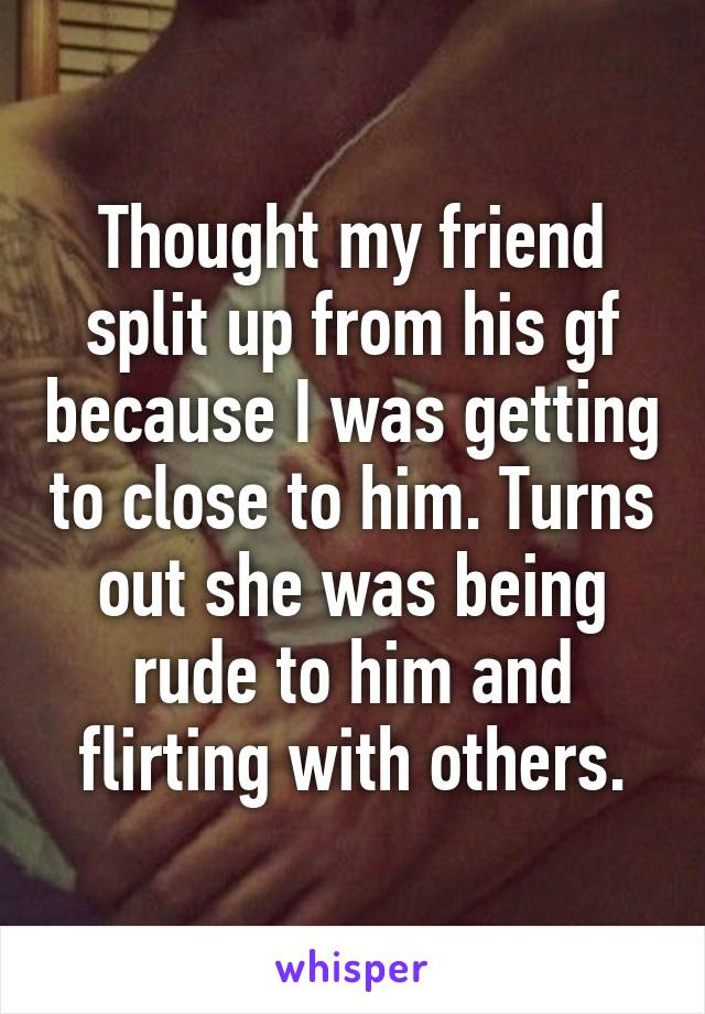 Thought my friend split up from his gf because I was getting to close to him. Turns out she was being rude to him and flirting with others.