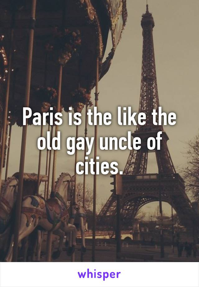 Paris is the like the old gay uncle of cities.