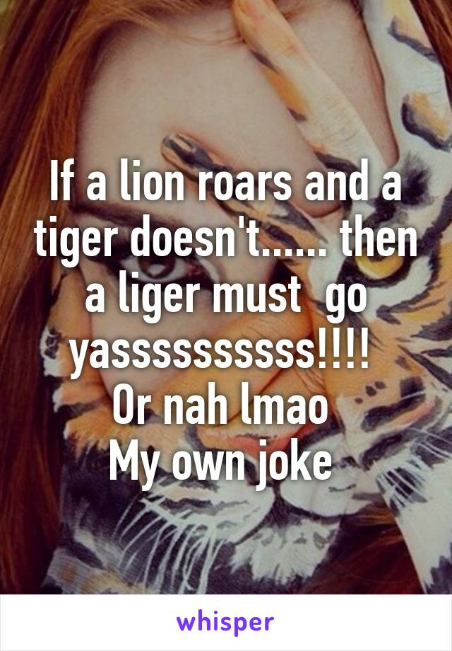 If a lion roars and a tiger doesn't...... then a liger must  go yassssssssss!!!!  Or nah lmao  My own joke