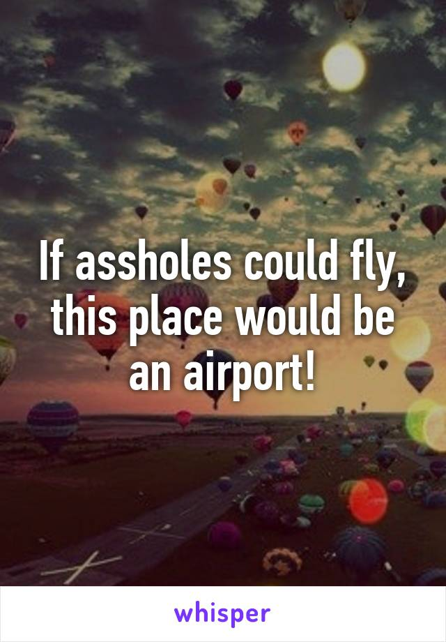 If assholes could fly, this place would be an airport!