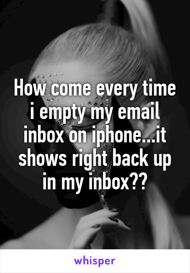 How come every time i empty my email inbox on iphone...it shows right back up in my inbox??
