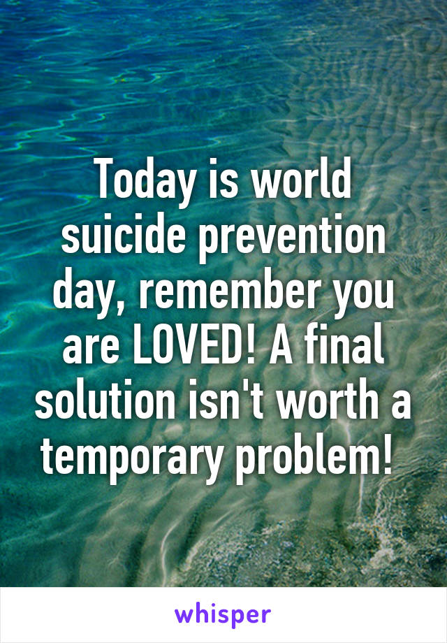 Today is world suicide prevention day, remember you are LOVED! A final solution isn't worth a temporary problem!