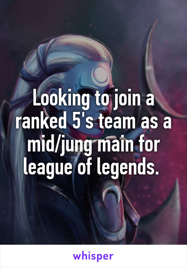 Looking to join a ranked 5's team as a mid/jung main for league of legends.