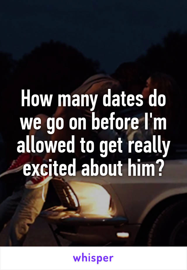 How many dates do we go on before I'm allowed to get really excited about him?
