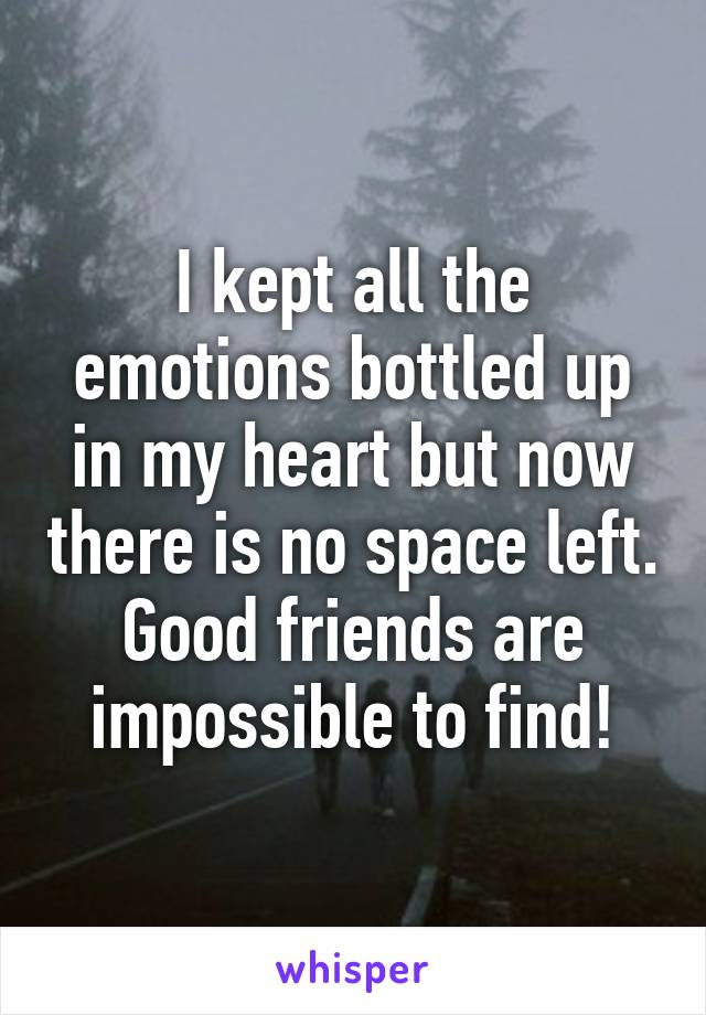 I kept all the emotions bottled up in my heart but now there is no space left. Good friends are impossible to find!