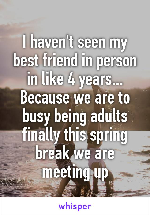 I haven't seen my best friend in person in like 4 years... Because we are to busy being adults finally this spring break we are meeting up