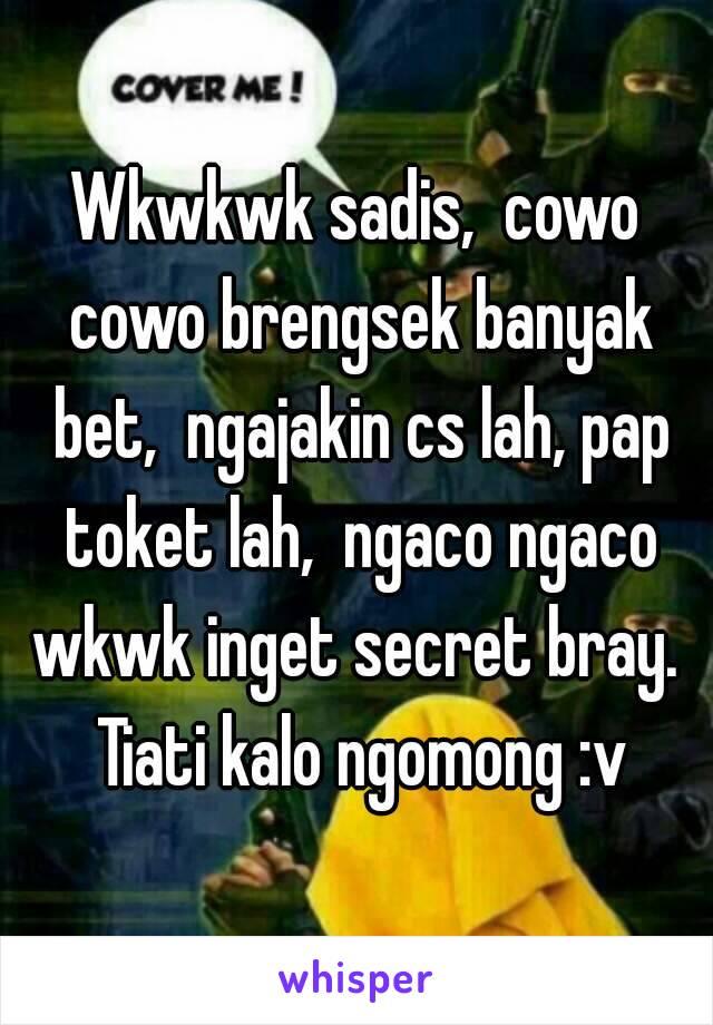 Wkwkwk sadis,  cowo cowo brengsek banyak bet,  ngajakin cs lah, pap toket lah,  ngaco ngaco wkwk inget secret bray.  Tiati kalo ngomong :v