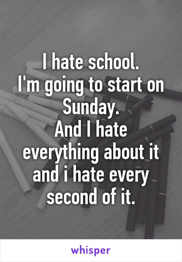 I hate school. I'm going to start on Sunday. And I hate everything about it and i hate every second of it.