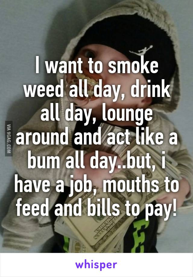 I want to smoke weed all day, drink all day, lounge around and act like a bum all day..but, i have a job, mouths to feed and bills to pay!