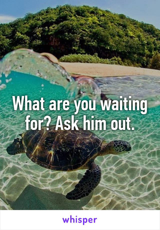 What are you waiting for? Ask him out.