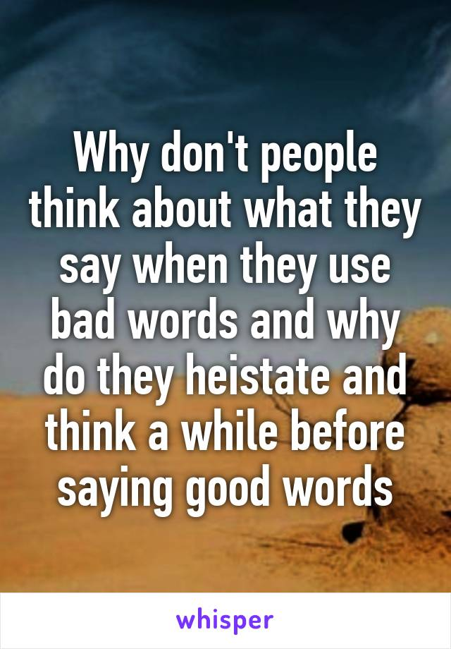 Why don't people think about what they say when they use bad words and why do they heistate and think a while before saying good words
