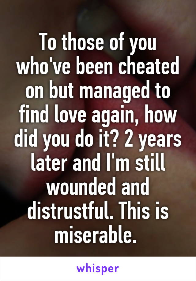 To those of you who've been cheated on but managed to find love again, how did you do it? 2 years later and I'm still wounded and distrustful. This is miserable.