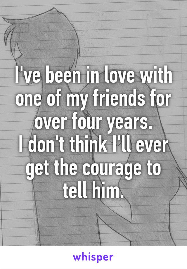 I've been in love with one of my friends for over four years. I don't think I'll ever get the courage to tell him.
