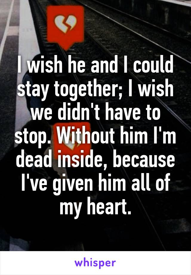 I wish he and I could stay together; I wish we didn't have to stop. Without him I'm dead inside, because I've given him all of my heart.
