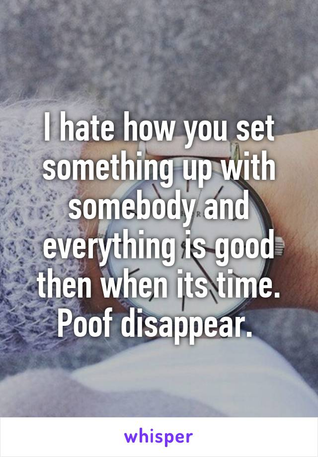 I hate how you set something up with somebody and everything is good then when its time. Poof disappear.