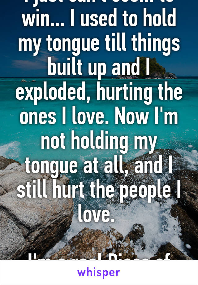I just can't seem to win... I used to hold my tongue till things built up and I exploded, hurting the ones I love. Now I'm not holding my tongue at all, and I still hurt the people I love.   I'm a real Piece of Crap.