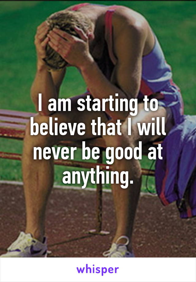 I am starting to believe that I will never be good at anything.