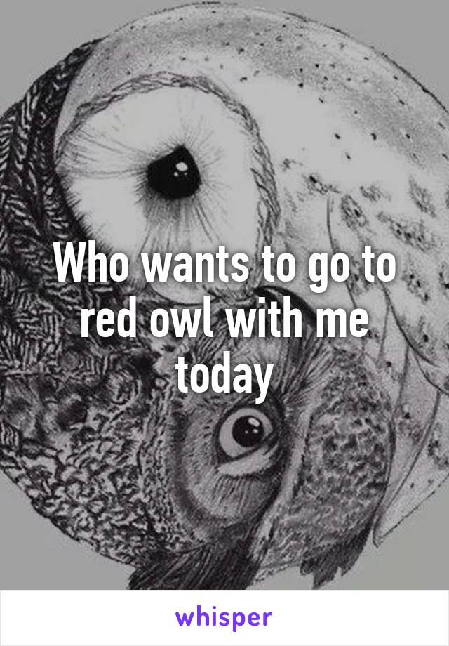 Who wants to go to red owl with me today