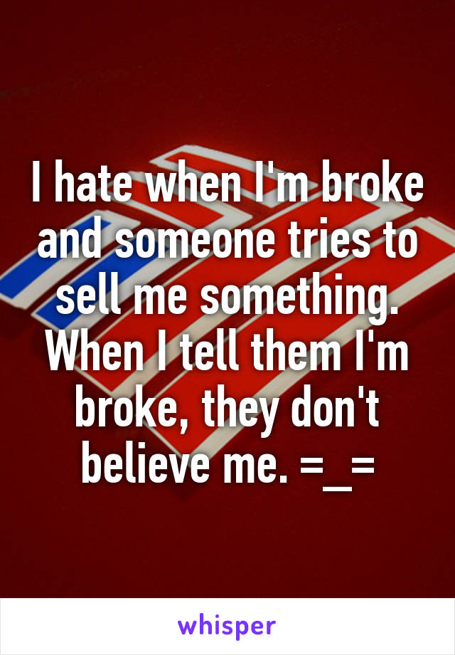 I hate when I'm broke and someone tries to sell me something. When I tell them I'm broke, they don't believe me. =_=