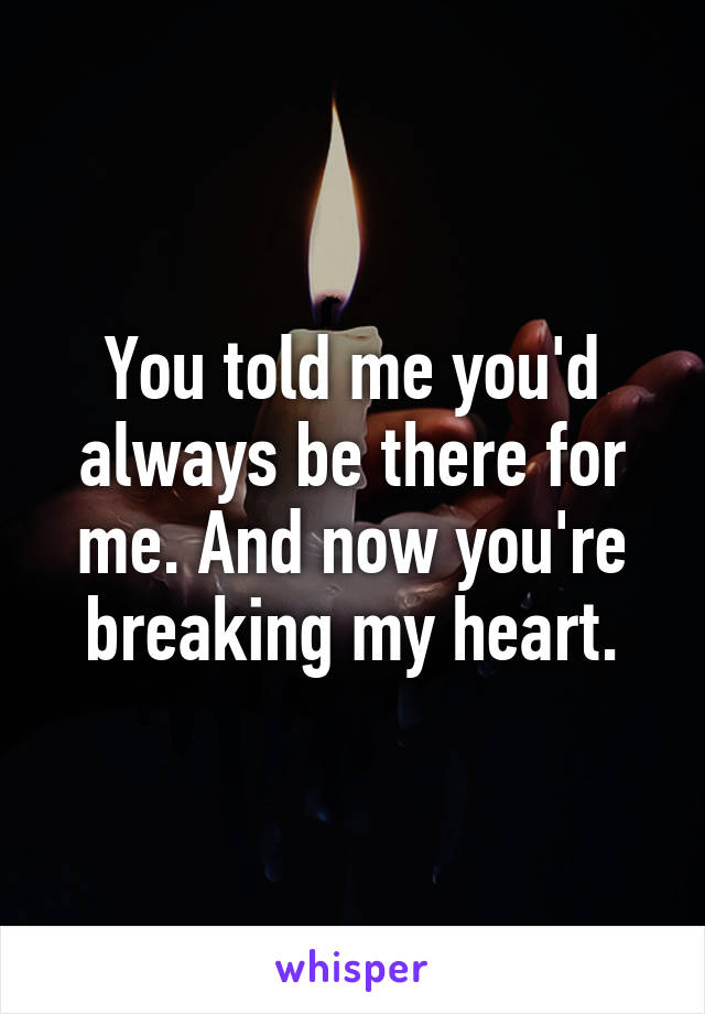 You told me you'd always be there for me. And now you're breaking my heart.