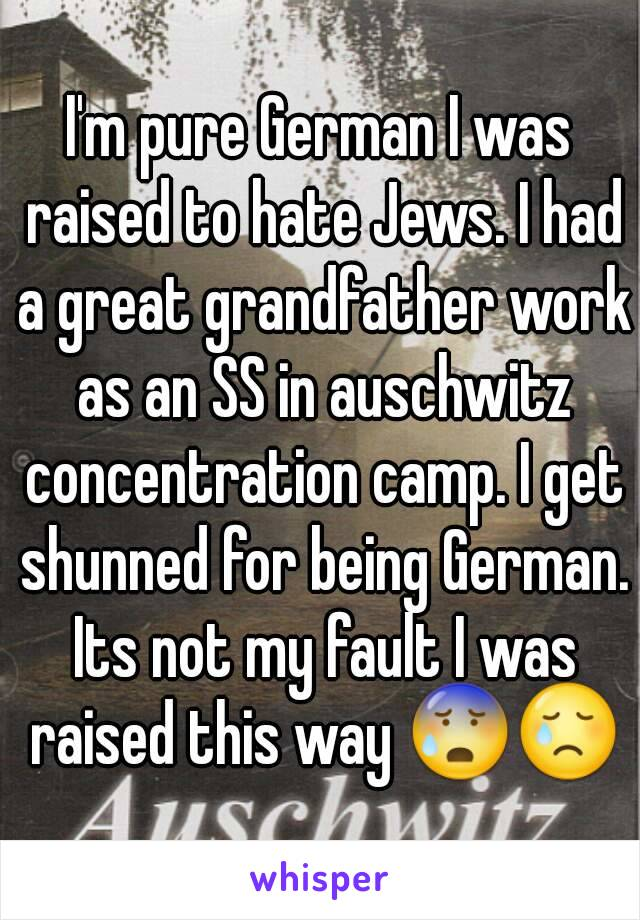 I'm pure German I was raised to hate Jews. I had a great grandfather work as an SS in auschwitz concentration camp. I get shunned for being German. Its not my fault I was raised this way 😰😢