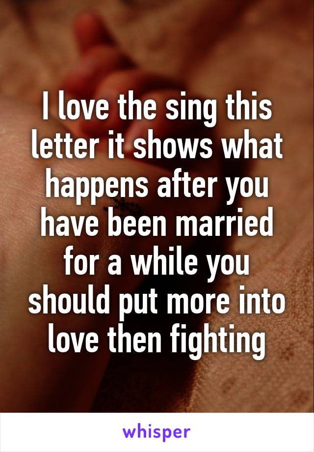 I love the sing this letter it shows what happens after you have been married for a while you should put more into love then fighting