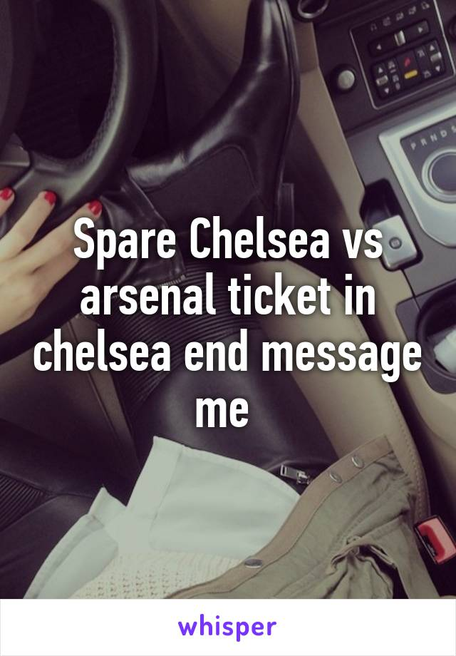 Spare Chelsea vs arsenal ticket in chelsea end message me