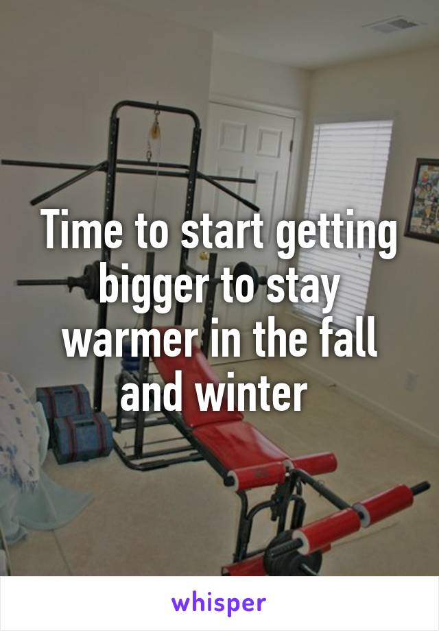 Time to start getting bigger to stay warmer in the fall and winter