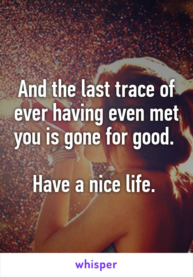 And the last trace of ever having even met you is gone for good.   Have a nice life.