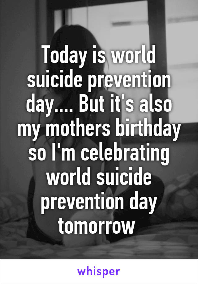 Today is world suicide prevention day.... But it's also my mothers birthday so I'm celebrating world suicide prevention day tomorrow