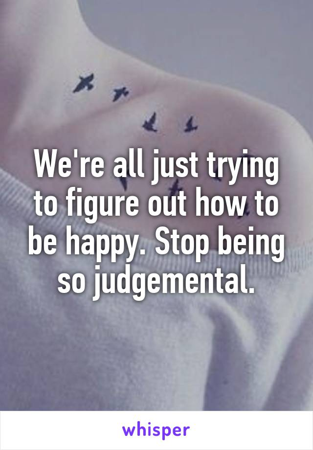 We're all just trying to figure out how to be happy. Stop being so judgemental.