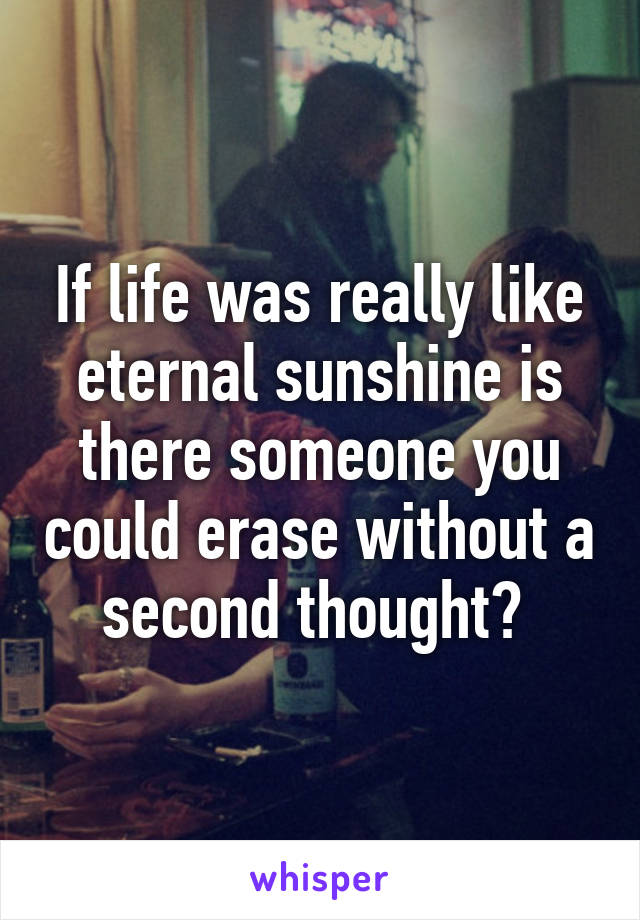 If life was really like eternal sunshine is there someone you could erase without a second thought?