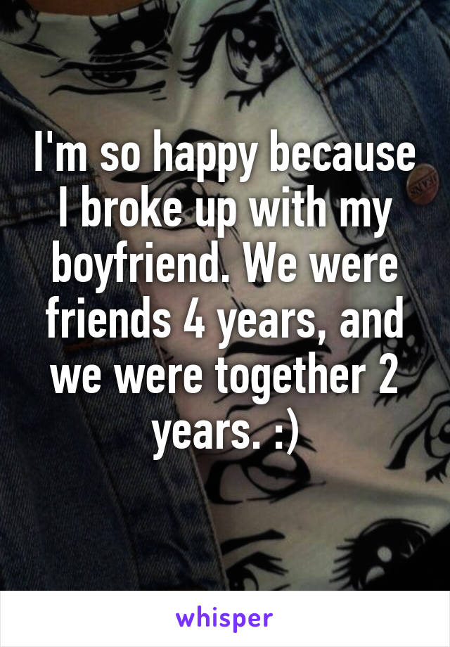 I'm so happy because I broke up with my boyfriend. We were friends 4 years, and we were together 2 years. :)