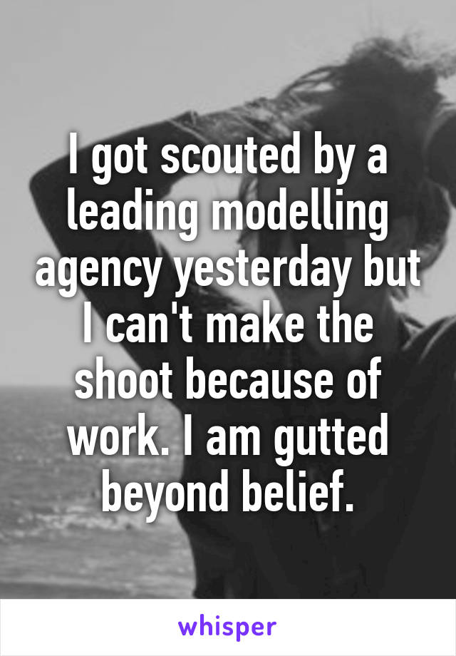 I got scouted by a leading modelling agency yesterday but I can't make the shoot because of work. I am gutted beyond belief.