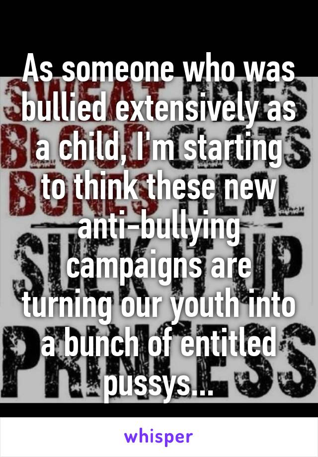 As someone who was bullied extensively as a child, I'm starting to think these new anti-bullying campaigns are turning our youth into a bunch of entitled pussys...