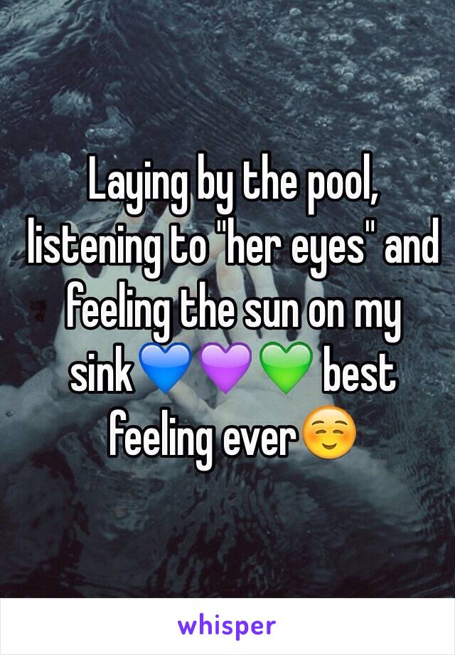 "Laying by the pool, listening to ""her eyes"" and feeling the sun on my sink💙💜💚 best feeling ever☺️"