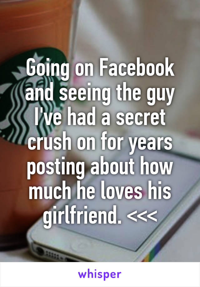 Going on Facebook and seeing the guy I've had a secret crush on for years posting about how much he loves his girlfriend. <<<