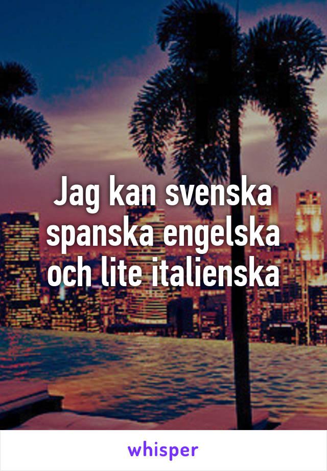Jag kan svenska spanska engelska och lite italienska