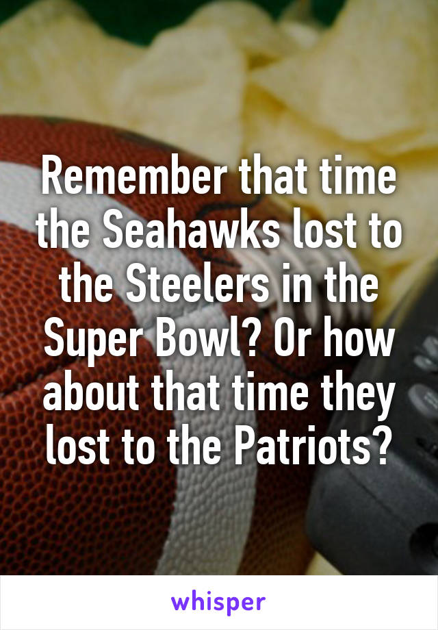 Remember that time the Seahawks lost to the Steelers in the Super Bowl? Or how about that time they lost to the Patriots?